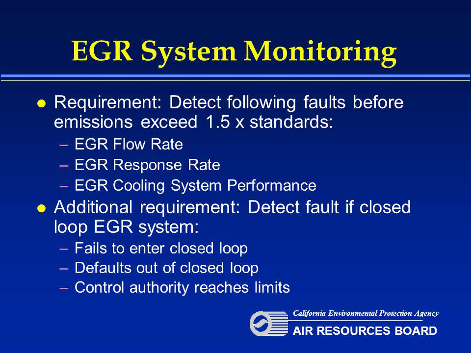 EGR System Monitoring l Requirement: Detect following faults before emissions exceed 1.5 x standards: –EGR Flow Rate –EGR Response Rate –EGR Cooling System Performance l Additional requirement: Detect fault if closed loop EGR system: –Fails to enter closed loop –Defaults out of closed loop –Control authority reaches limits California Environmental Protection Agency AIR RESOURCES BOARD