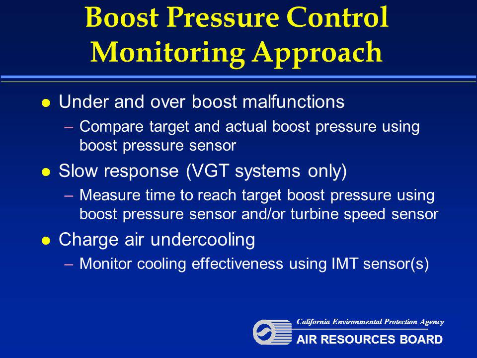 Boost Pressure Control Monitoring Approach l Under and over boost malfunctions –Compare target and actual boost pressure using boost pressure sensor l Slow response (VGT systems only) –Measure time to reach target boost pressure using boost pressure sensor and/or turbine speed sensor l Charge air undercooling –Monitor cooling effectiveness using IMT sensor(s) California Environmental Protection Agency AIR RESOURCES BOARD
