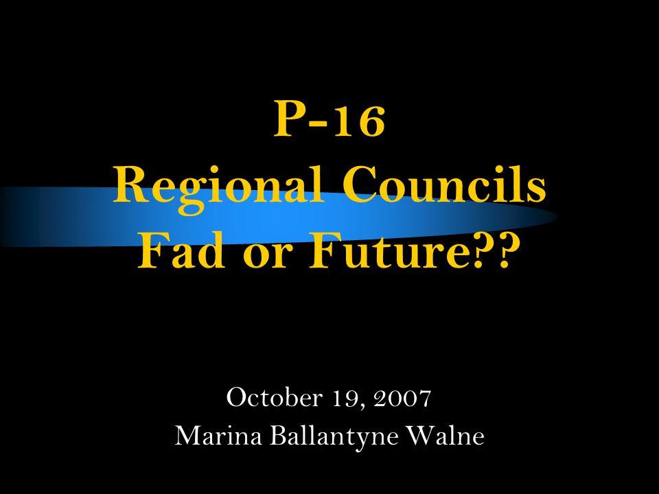 P-16 Regional Councils Fad or Future October 19, 2007 Marina Ballantyne Walne