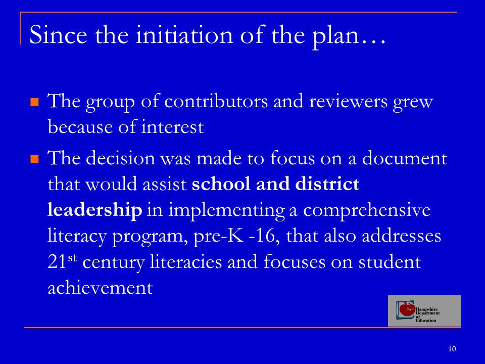 10 Since the initiation of the plan… The group of contributors and reviewers grew because of interest The decision was made to focus on a document that would assist school and district leadership in implementing a comprehensive literacy program, pre-K -16, that also addresses 21 st century literacies and focuses on student achievement