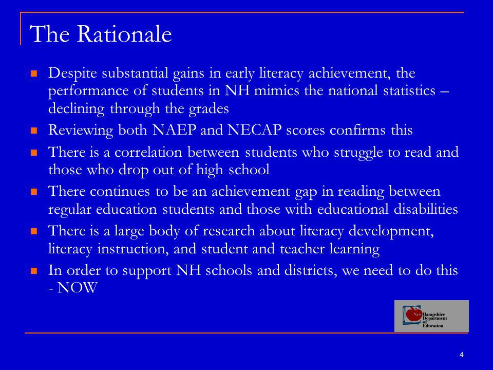 4 The Rationale Despite substantial gains in early literacy achievement, the performance of students in NH mimics the national statistics – declining through the grades Reviewing both NAEP and NECAP scores confirms this There is a correlation between students who struggle to read and those who drop out of high school There continues to be an achievement gap in reading between regular education students and those with educational disabilities There is a large body of research about literacy development, literacy instruction, and student and teacher learning In order to support NH schools and districts, we need to do this - NOW