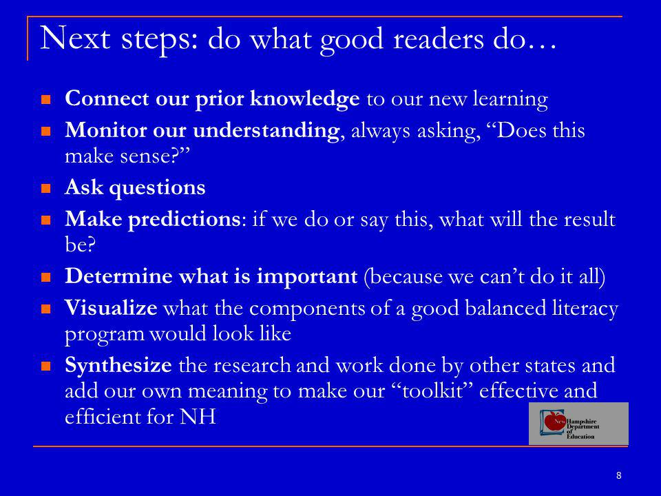 8 Next steps: do what good readers do… Connect our prior knowledge to our new learning Monitor our understanding, always asking, Does this make sense? Ask questions Make predictions: if we do or say this, what will the result be.