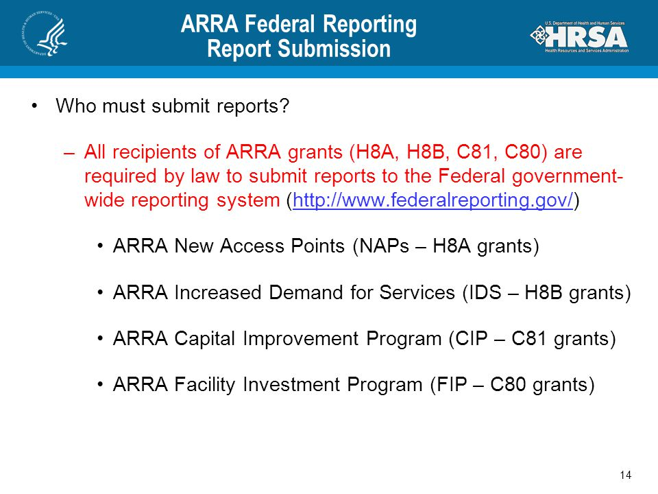 ARRA Federal Reporting Report Submission Who must submit reports? –All recipients of ARRA grants (H8A, H8B, C81, C80) are required by law to submit re