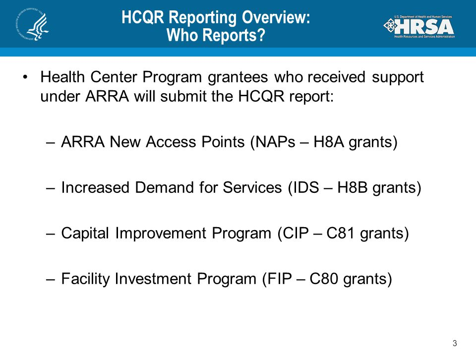 HCQR Reporting Overview: Who Reports? Health Center Program grantees who received support under ARRA will submit the HCQR report: –ARRA New Access Poi