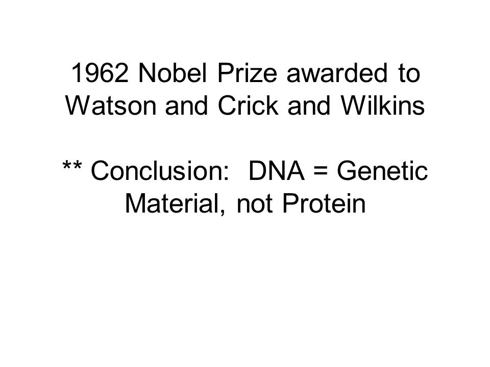 1962 Nobel Prize awarded to Watson and Crick and Wilkins ** Conclusion: DNA = Genetic Material, not Protein
