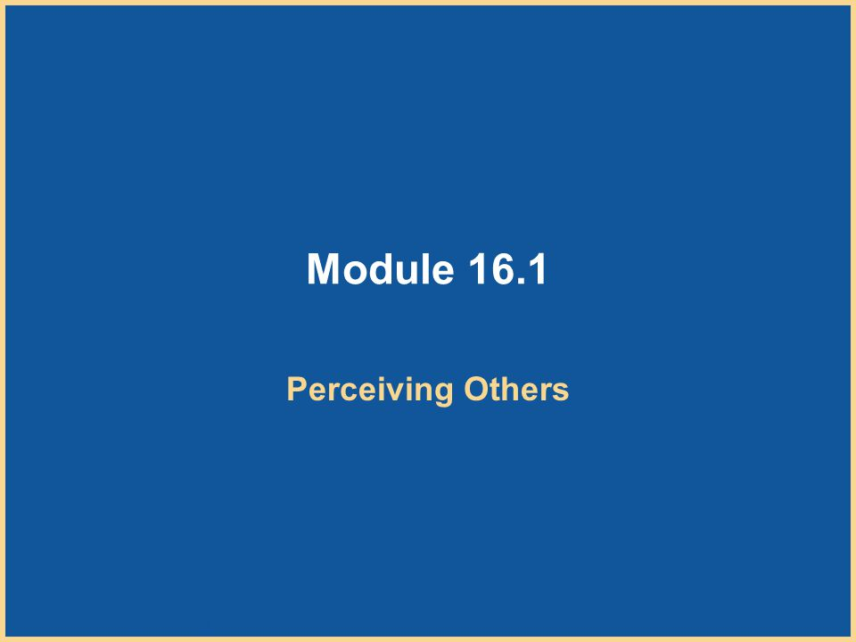 Copyright © Houghton Mifflin Company. All rights reserved. 16–5 Module 16.1 Perceiving Others