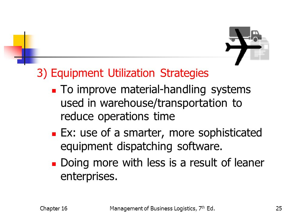 Chapter 16Management of Business Logistics, 7 th Ed.25 3) Equipment Utilization Strategies To improve material-handling systems used in warehouse/transportation to reduce operations time Ex: use of a smarter, more sophisticated equipment dispatching software.