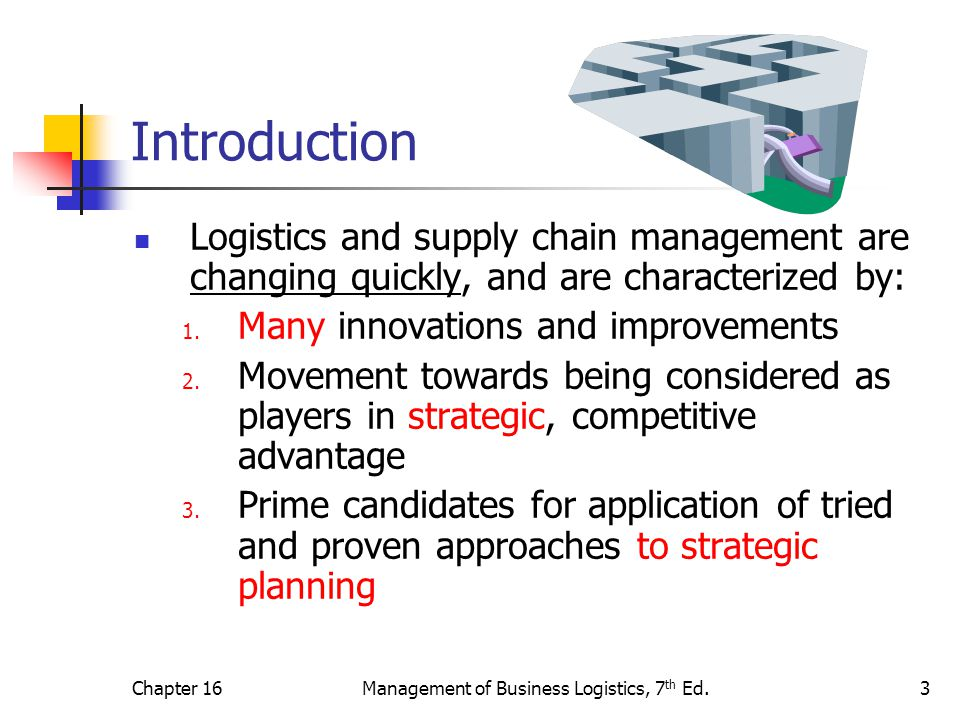 Chapter 16Management of Business Logistics, 7 th Ed.3 Introduction Logistics and supply chain management are changing quickly, and are characterized by: 1.