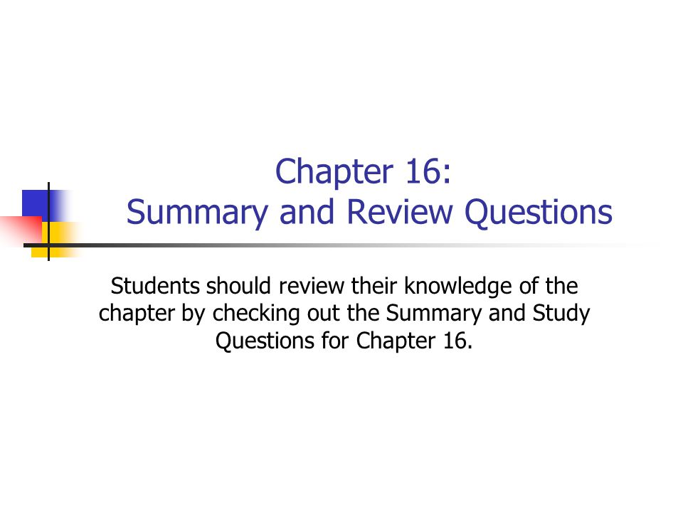 Chapter 16: Summary and Review Questions Students should review their knowledge of the chapter by checking out the Summary and Study Questions for Chapter 16.