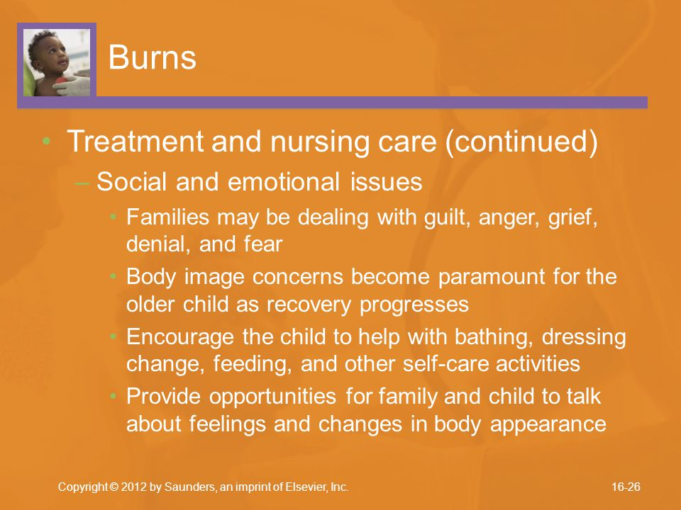 Burns Treatment and nursing care (continued) –Social and emotional issues Families may be dealing with guilt, anger, grief, denial, and fear Body imag