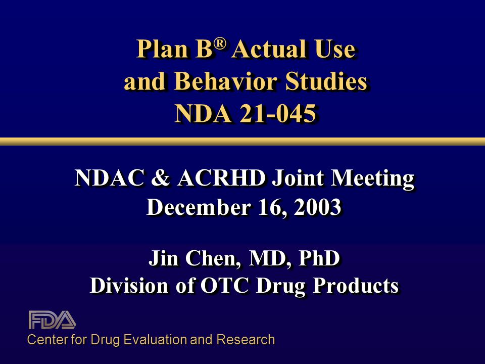Plan B ® Actual Use and Behavior Studies NDA 21-045 NDAC & ACRHD Joint Meeting December 16, 2003 Jin Chen, MD, PhD Division of OTC Drug Products NDAC