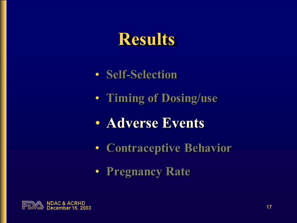 NDAC & ACRHD December 16, 2003 17 ResultsResults Self-Selection Timing of Dosing/use Adverse Events Contraceptive Behavior Pregnancy Rate Self-Selection Timing of Dosing/use Adverse Events Contraceptive Behavior Pregnancy Rate