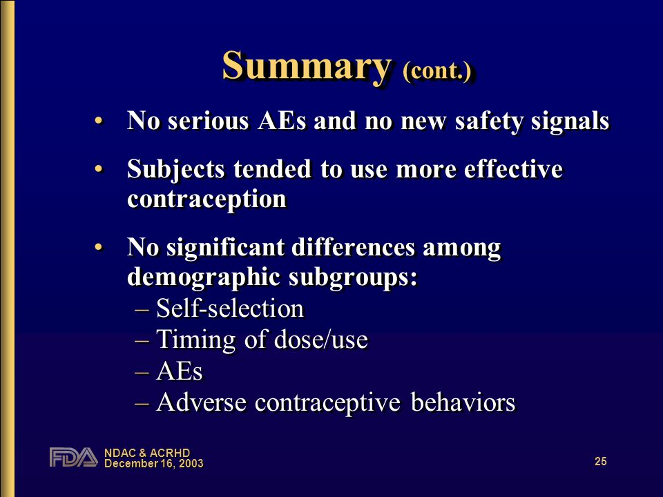 NDAC & ACRHD December 16, 2003 25 Summary (cont.) No serious AEs and no new safety signals Subjects tended to use more effective contraception No significant differences among demographic subgroups: –Self-selection –Timing of dose/use –AEs –Adverse contraceptive behaviors No serious AEs and no new safety signals Subjects tended to use more effective contraception No significant differences among demographic subgroups: –Self-selection –Timing of dose/use –AEs –Adverse contraceptive behaviors