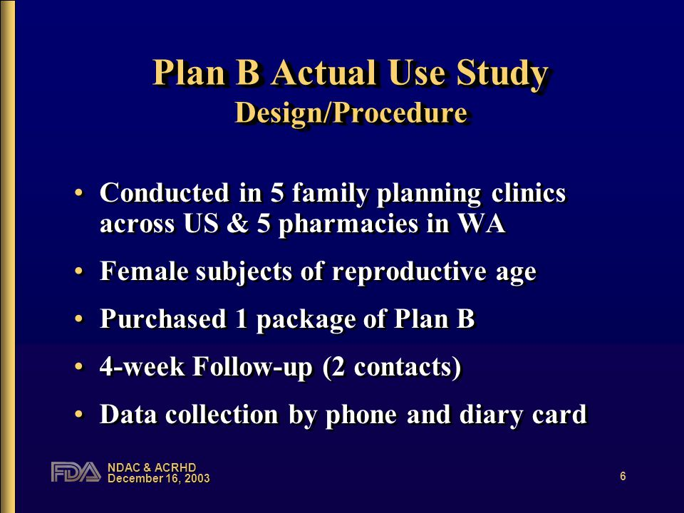 NDAC & ACRHD December 16, 2003 6 Plan B Actual Use Study Design/Procedure Conducted in 5 family planning clinics across US & 5 pharmacies in WA Female subjects of reproductive age Purchased 1 package of Plan B 4-week Follow-up (2 contacts) Data collection by phone and diary card Conducted in 5 family planning clinics across US & 5 pharmacies in WA Female subjects of reproductive age Purchased 1 package of Plan B 4-week Follow-up (2 contacts) Data collection by phone and diary card