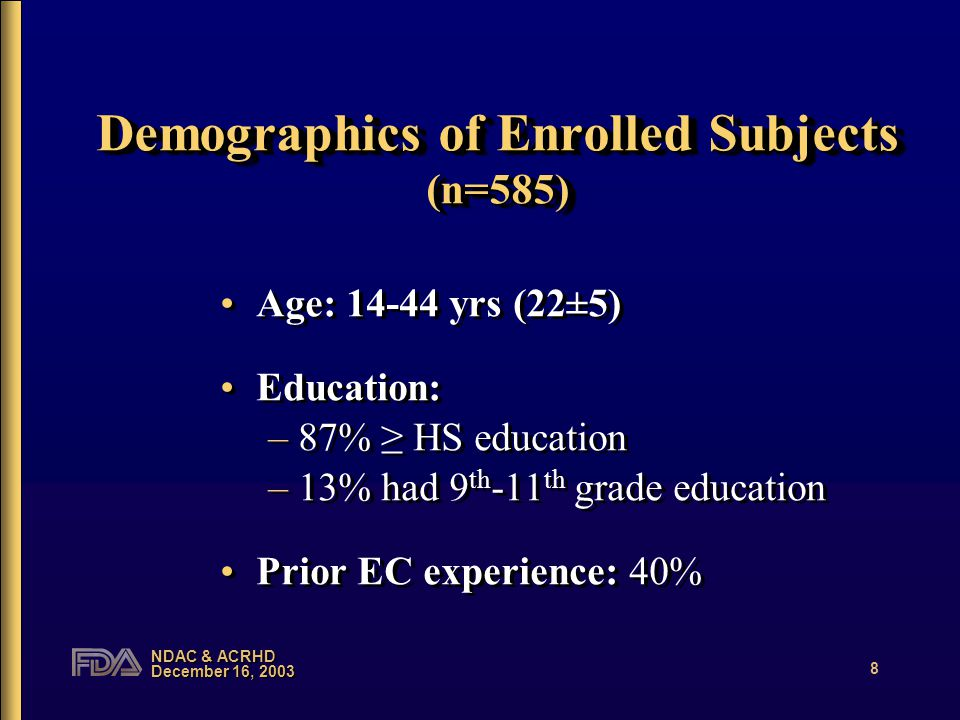 NDAC & ACRHD December 16, 2003 8 Demographics of Enrolled Subjects (n=585) Age: 14-44 yrs (22±5) Education: –87% ≥ HS education –13% had 9 th -11 th g