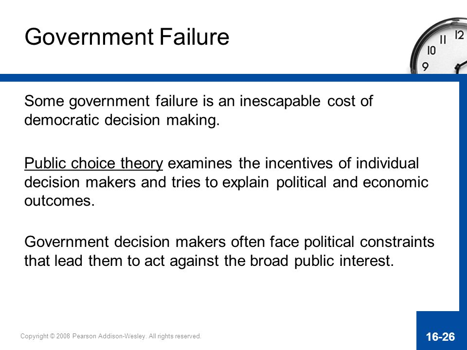 Copyright © 2008 Pearson Addison-Wesley. All rights reserved. 16-26 Government Failure Some government failure is an inescapable cost of democratic de