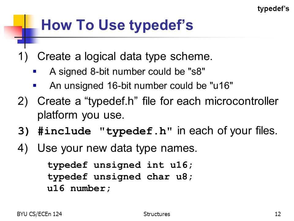 BYU CS/ECEn 124Structures12 How To Use typedef's 1)Create a logical data type scheme.