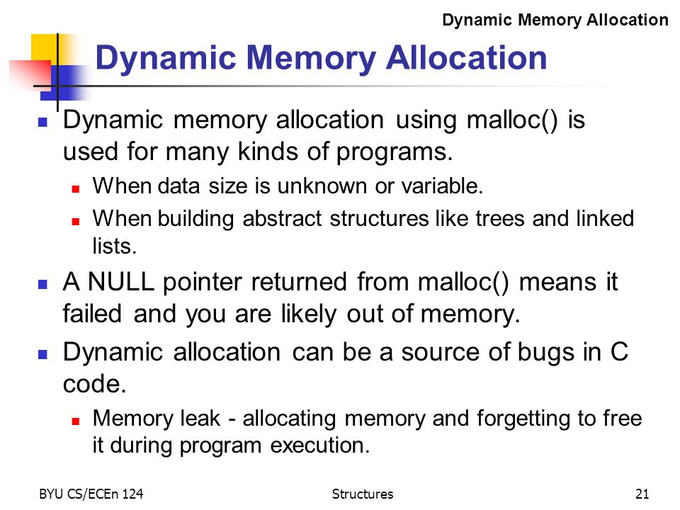 BYU CS/ECEn 124Structures21 Dynamic Memory Allocation Dynamic memory allocation using malloc() is used for many kinds of programs.