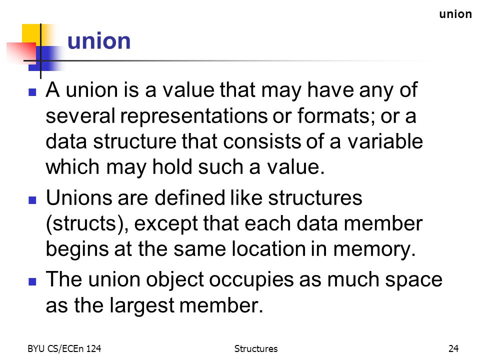 BYU CS/ECEn 124Structures24 union A union is a value that may have any of several representations or formats; or a data structure that consists of a variable which may hold such a value.