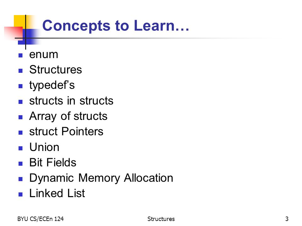 BYU CS/ECEn 124Structures3 Concepts to Learn… enum Structures typedef's structs in structs Array of structs struct Pointers Union Bit Fields Dynamic Memory Allocation Linked List