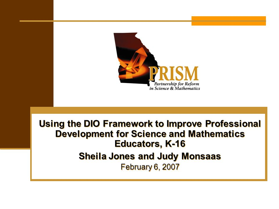 Using the DIO Framework to Improve Professional Development for Science and Mathematics Educators, K-16 Sheila Jones and Judy Monsaas February 6, 2007