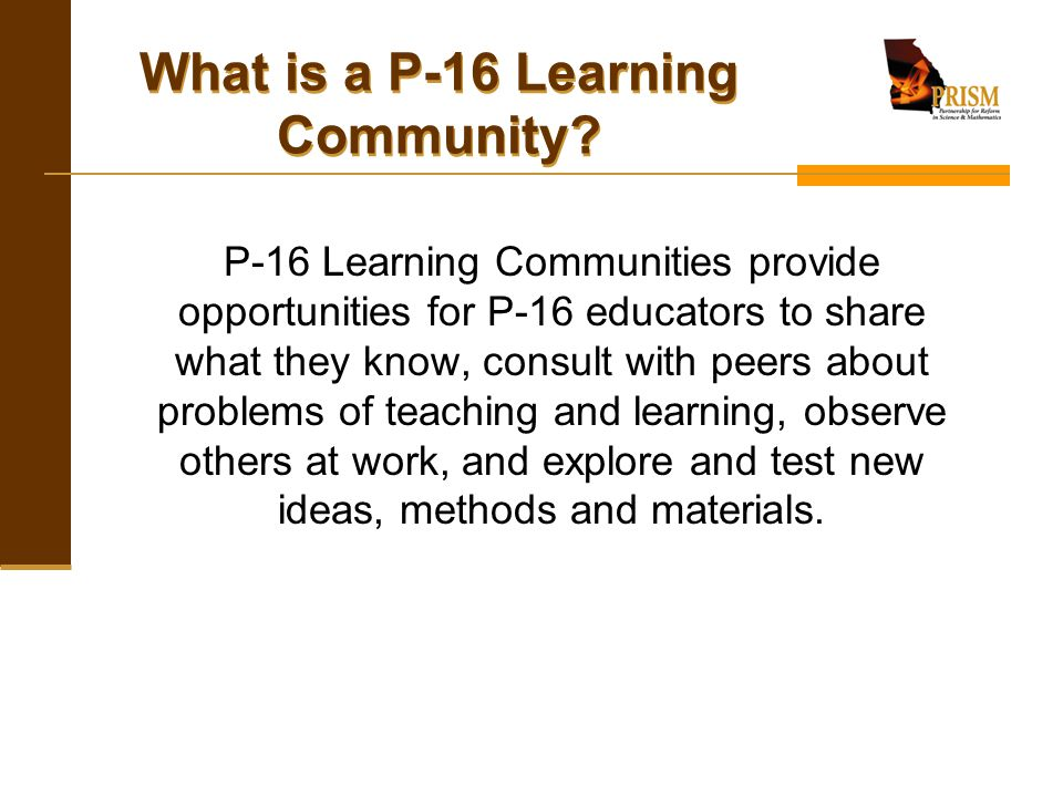 What is a P-16 Learning Community? P-16 Learning Communities provide opportunities for P-16 educators to share what they know, consult with peers abou