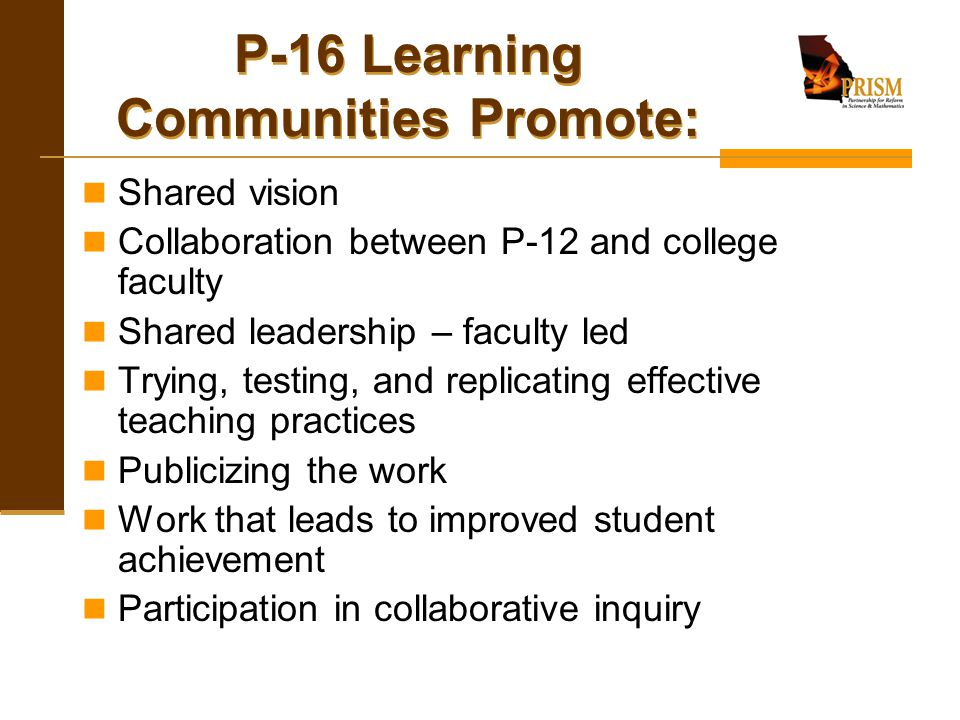 P-16 Learning Communities Promote: Shared vision Collaboration between P-12 and college faculty Shared leadership – faculty led Trying, testing, and r
