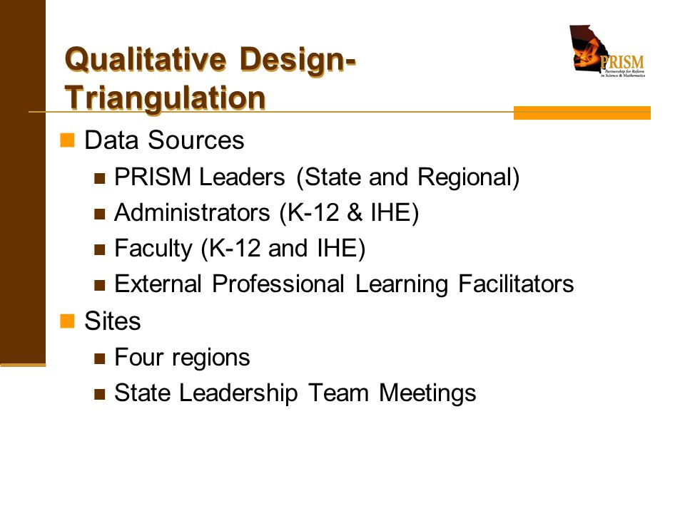 Qualitative Design- Triangulation Data Sources PRISM Leaders (State and Regional) Administrators (K-12 & IHE) Faculty (K-12 and IHE) External Professi