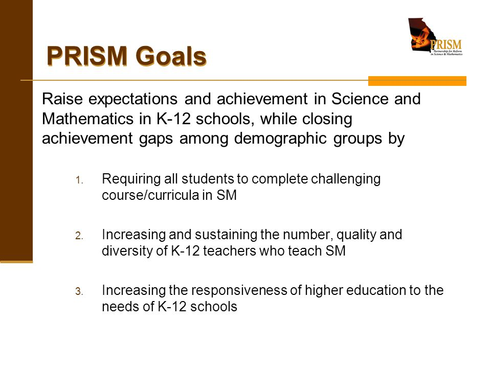 PRISM Goals Raise expectations and achievement in Science and Mathematics in K-12 schools, while closing achievement gaps among demographic groups by