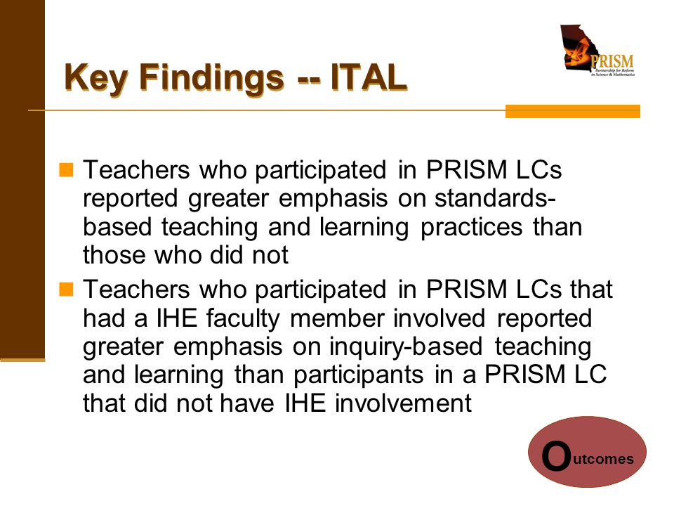 Key Findings -- ITAL Teachers who participated in PRISM LCs reported greater emphasis on standards- based teaching and learning practices than those w
