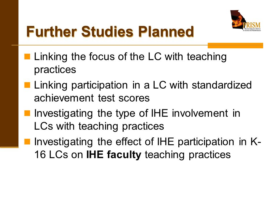 Further Studies Planned Linking the focus of the LC with teaching practices Linking participation in a LC with standardized achievement test scores In