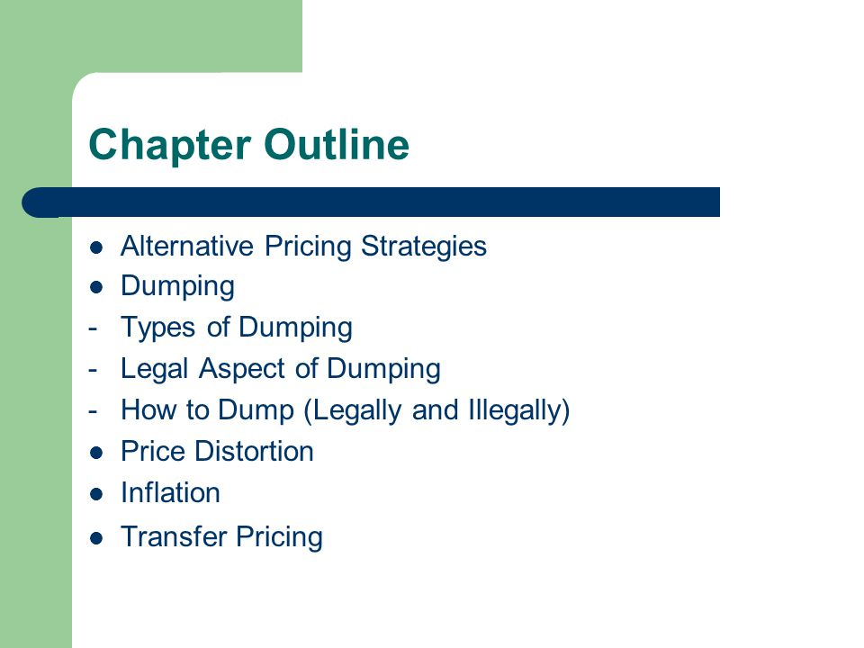 Chapter Outline Alternative Pricing Strategies Dumping -Types of Dumping -Legal Aspect of Dumping -How to Dump (Legally and Illegally) Price Distortion Inflation Transfer Pricing