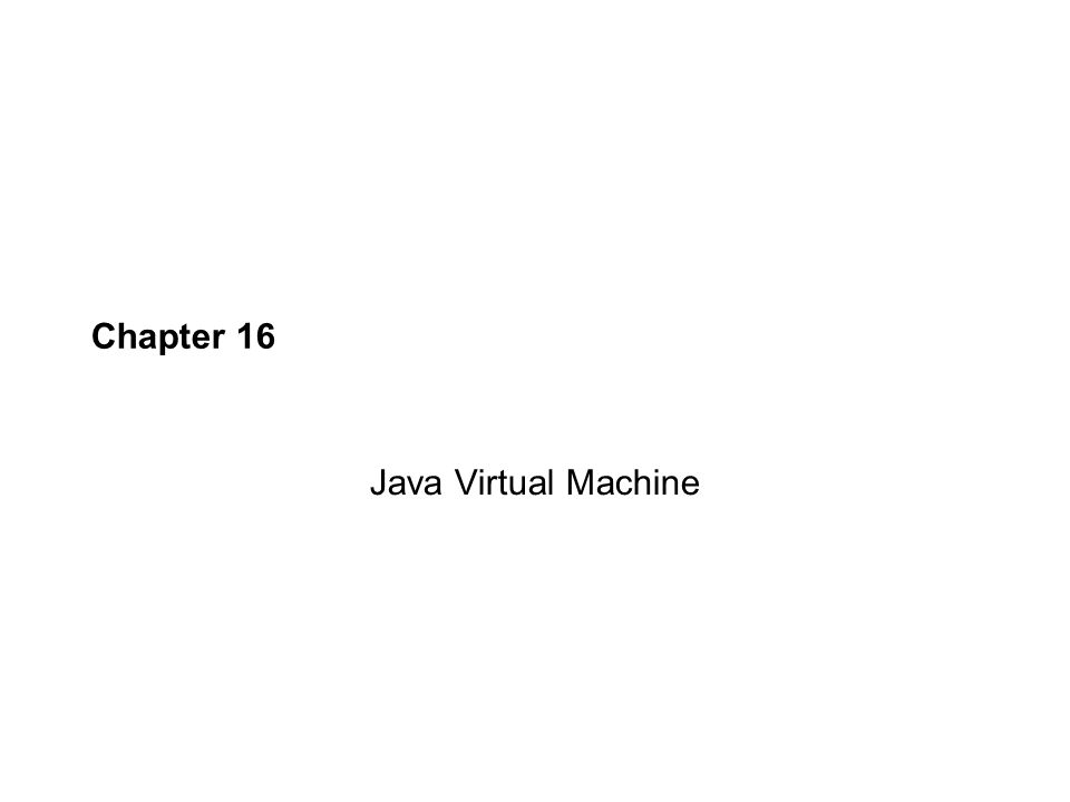 Chapter 16 Java Virtual Machine