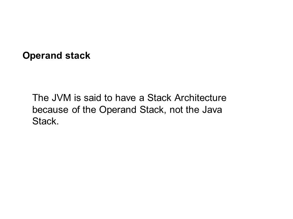 Operand stack The JVM is said to have a Stack Architecture because of the Operand Stack, not the Java Stack.