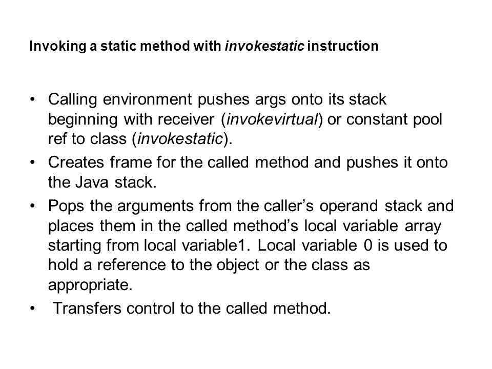 Invoking a static method with invokestatic instruction Calling environment pushes args onto its stack beginning with receiver (invokevirtual) or constant pool ref to class (invokestatic).