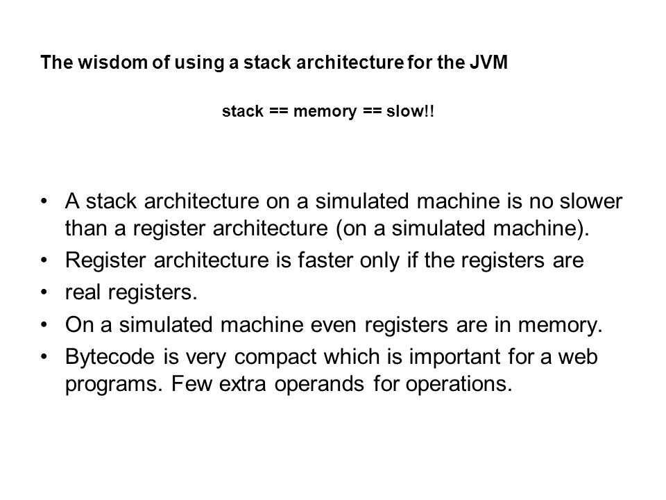 The wisdom of using a stack architecture for the JVM A stack architecture on a simulated machine is no slower than a register architecture (on a simulated machine).