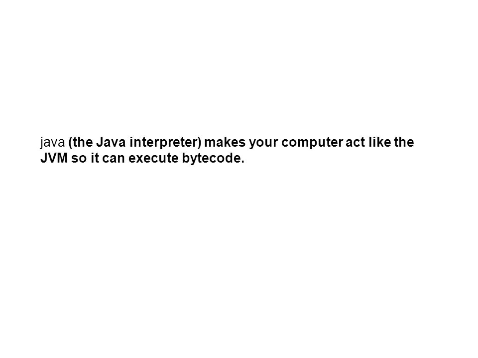 java (the Java interpreter) makes your computer act like the JVM so it can execute bytecode.
