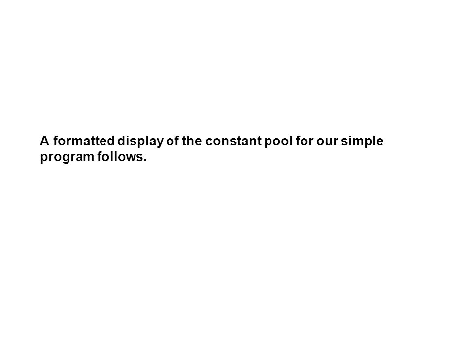 A formatted display of the constant pool for our simple program follows.