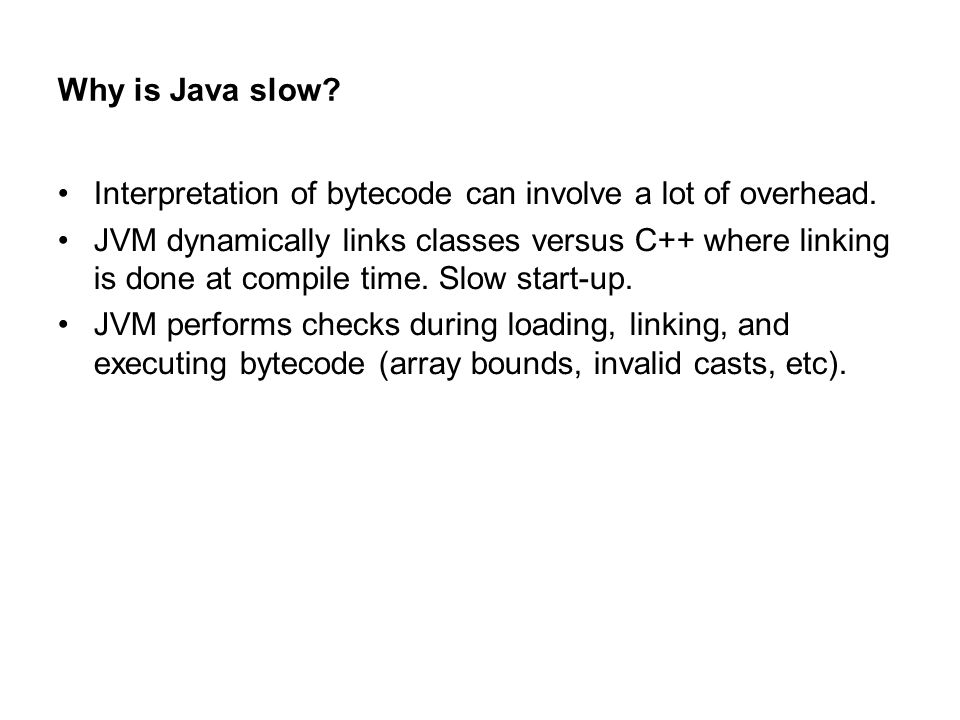 Why is Java slow. Interpretation of bytecode can involve a lot of overhead.