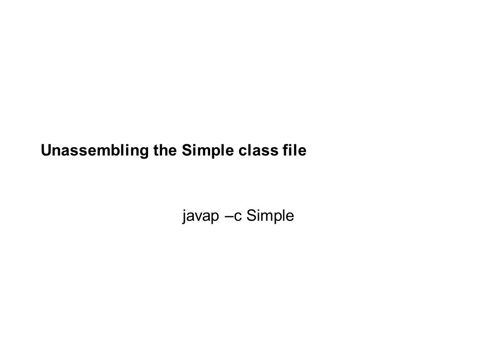Unassembling the Simple class file javap –c Simple