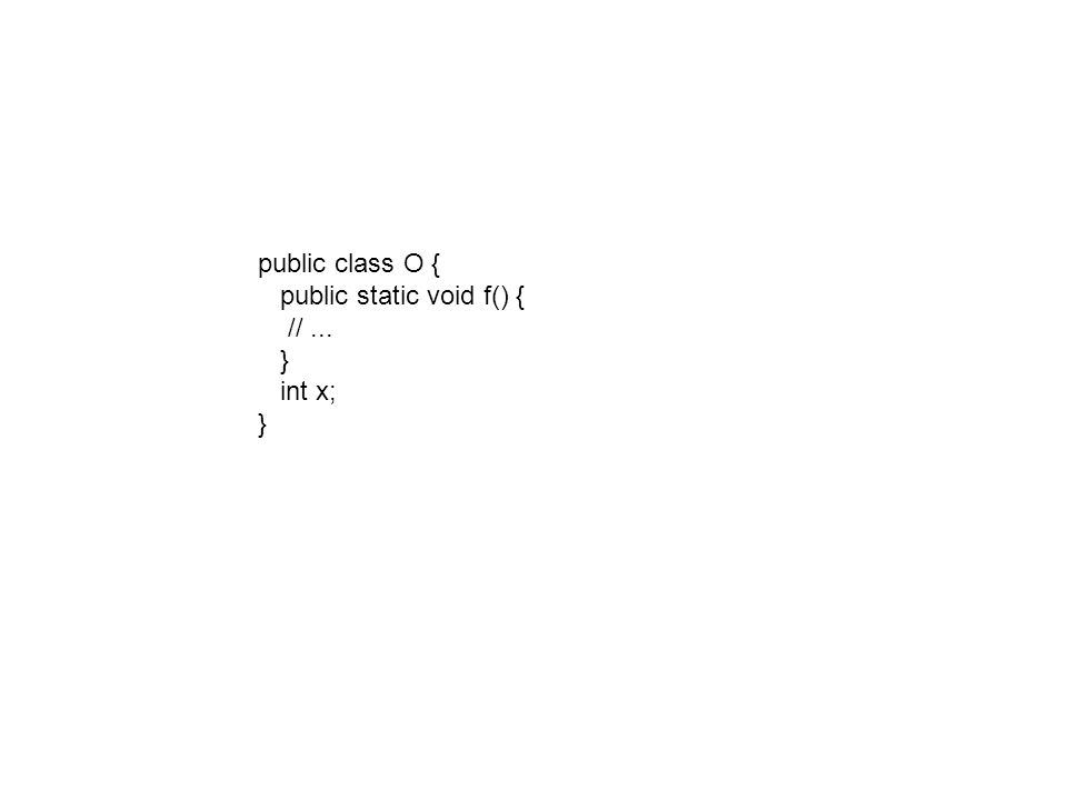 public class O { public static void f() { //... } int x; }