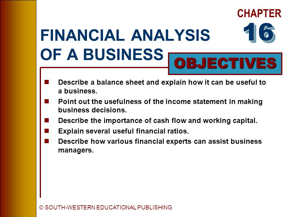 CHAPTER OBJECTIVES © SOUTH-WESTERN EDUCATIONAL PUBLISHING FINANCIAL ANALYSIS OF A BUSINESS nDescribe a balance sheet and explain how it can be useful to a business.