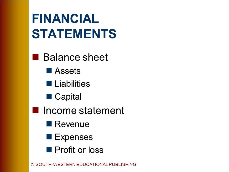 © SOUTH-WESTERN EDUCATIONAL PUBLISHING FINANCIAL STATEMENTS nBalance sheet nAssets nLiabilities nCapital nIncome statement nRevenue nExpenses nProfit or loss