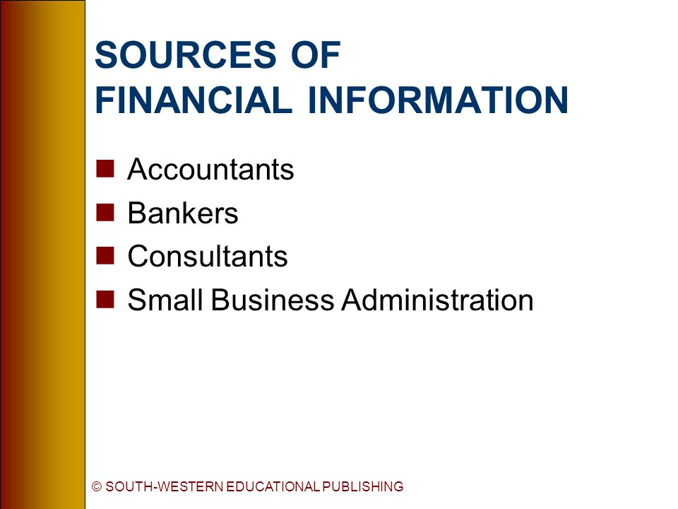 © SOUTH-WESTERN EDUCATIONAL PUBLISHING SOURCES OF FINANCIAL INFORMATION nAccountants nBankers nConsultants nSmall Business Administration