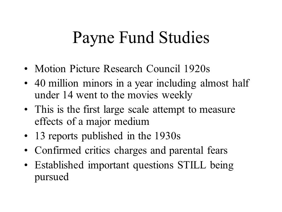 Payne Fund Studies Motion Picture Research Council 1920s 40 million minors in a year including almost half under 14 went to the movies weekly This is the first large scale attempt to measure effects of a major medium 13 reports published in the 1930s Confirmed critics charges and parental fears Established important questions STILL being pursued