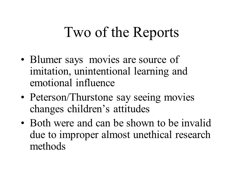 Two of the Reports Blumer says movies are source of imitation, unintentional learning and emotional influence Peterson/Thurstone say seeing movies changes children's attitudes Both were and can be shown to be invalid due to improper almost unethical research methods