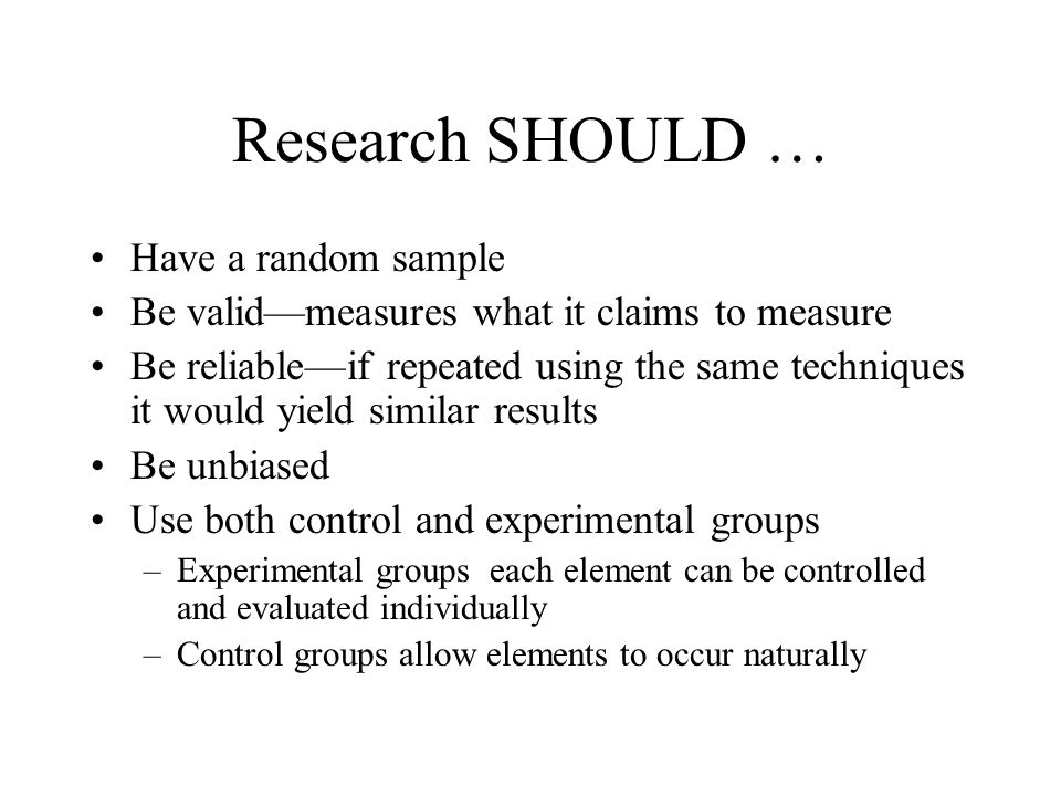 Research SHOULD … Have a random sample Be valid—measures what it claims to measure Be reliable—if repeated using the same techniques it would yield similar results Be unbiased Use both control and experimental groups –Experimental groups each element can be controlled and evaluated individually –Control groups allow elements to occur naturally