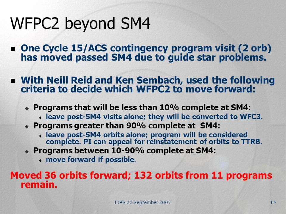 TIPS 20 September 200715 WFPC2 beyond SM4 One Cycle 15/ACS contingency program visit (2 orb) has moved passed SM4 due to guide star problems.