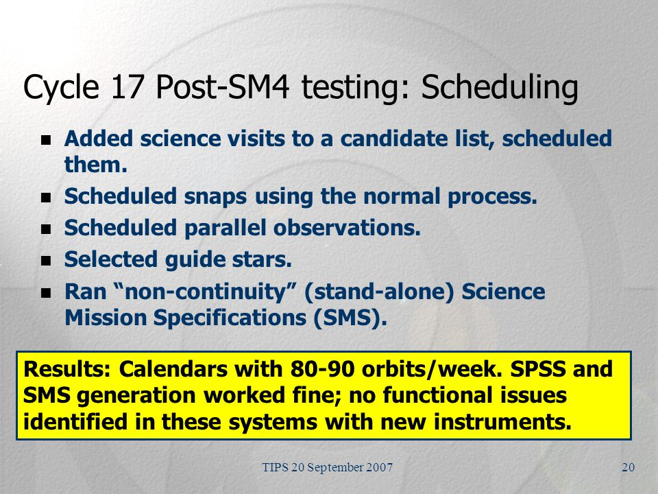 TIPS 20 September 200720 Cycle 17 Post-SM4 testing: Scheduling Added science visits to a candidate list, scheduled them.