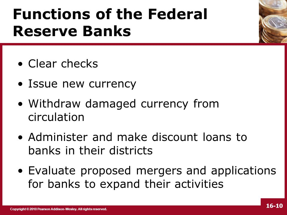 Copyright © 2010 Pearson Addison-Wesley. All rights reserved. 16-10 Functions of the Federal Reserve Banks Clear checks Issue new currency Withdraw da